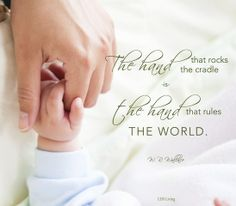 The hand that rocks the cradle is the hand that rules the world.